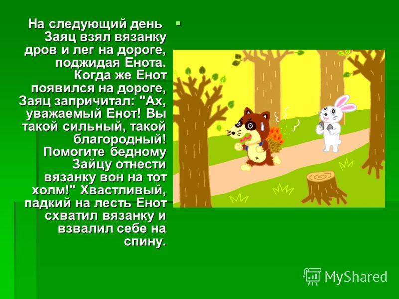 На следующий день Заяц взял вязанку дров и лег на дороге, поджидая Енота. Когда же Енот появился на дороге, Заяц запричитал: