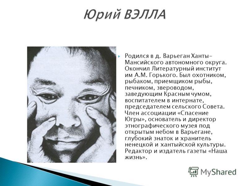 Родился в д. Варьеган Ханты- Мансийского автономного округа. Окончил Литературный институт им А.М. Горького. Был охотником, рыбаком, приемщиком рыбы, печником, звероводом, заведующим Красным чумом, воспитателем в интернате, председателем сельского Со
