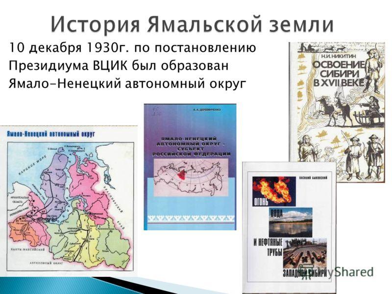 10 декабря 1930г. по постановлению Президиума ВЦИК был образован Ямало-Ненецкий автономный округ