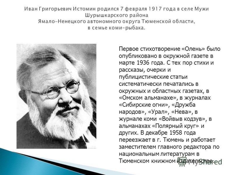 Первое стихотворение «Олень» было опубликовано в окружной газете в марте 1936 года. С тех пор стихи и рассказы, очерки и публицистические статьи систематически печатались в окружных и областных газетах, в «Омском альманахе», в журналах «Сибирские огн