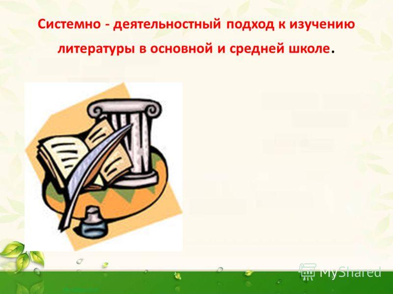 Системно - деятельностный подход к изучению литературы в основной и средней школе.
