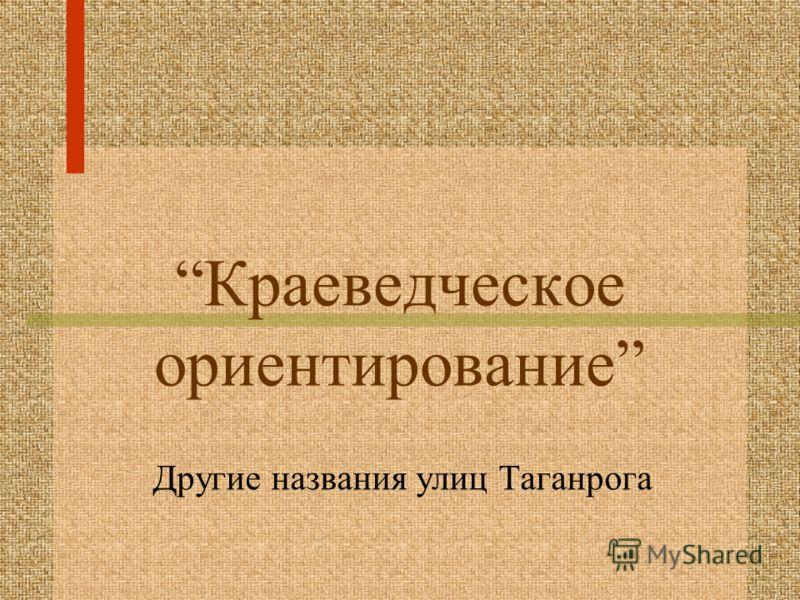 Краеведческое ориентирование Другие названия улиц Таганрога