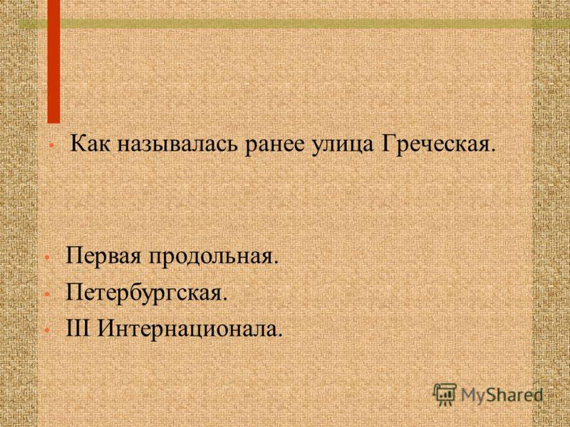 Как называлась ранее улица Греческая. Первая продольная. Петербургская. III Интернационала.
