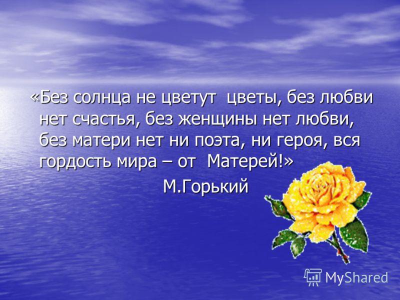 «Без солнца не цветут цветы, без любви нет счастья, без женщины нет любви, без матери нет ни поэта, ни героя, вся гордость мира – от Матерей!» «Без солнца не цветут цветы, без любви нет счастья, без женщины нет любви, без матери нет ни поэта, ни геро