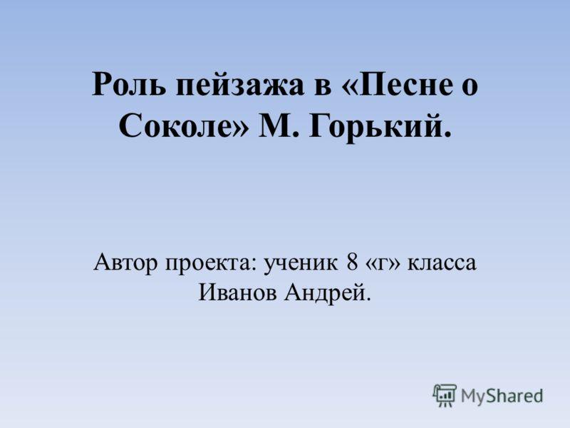 Роль пейзажа в «Песне о Соколе» М. Горький. Автор проекта: ученик 8 «г» класса Иванов Андрей.