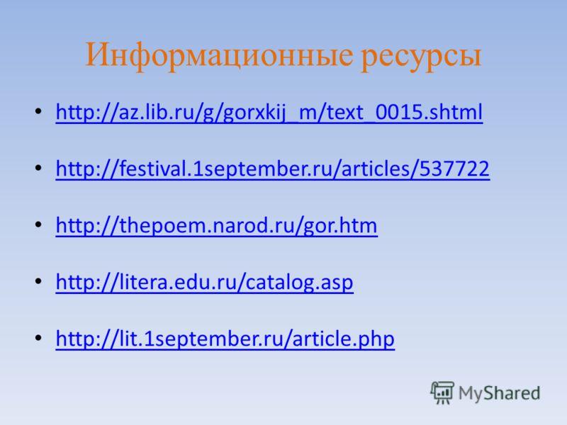 Информационные ресурсы http://az.lib.ru/g/gorxkij_m/text_0015.shtml http://festival.1september.ru/articles/537722 http://thepoem.narod.ru/gor.htm http://litera.edu.ru/catalog.asp http://lit.1september.ru/article.php
