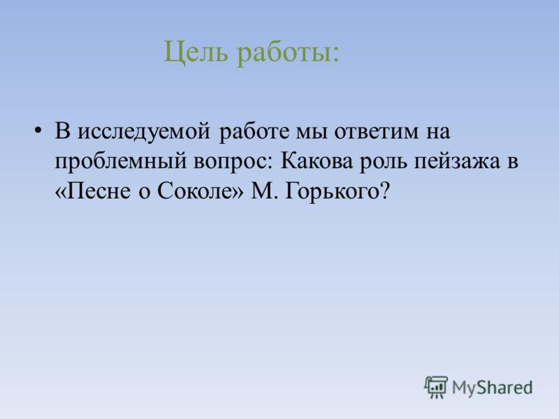 В исследуемой работе мы ответим на проблемный вопрос: Какова роль пейзажа в «Песне о Соколе» М. Горького? Цель работы: