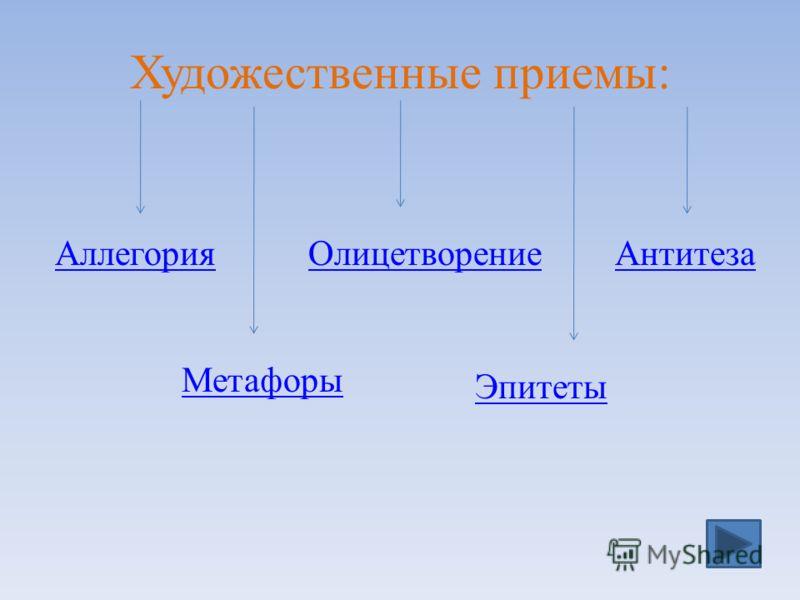 Художественные приемы: АллегорияОлицетворениеАнтитеза Метафоры Эпитеты