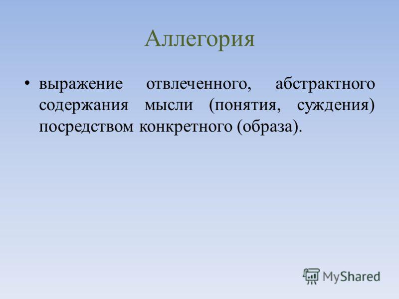 Аллегория выражение отвлеченного, абстрактного содержания мысли (понятия, суждения) посредством конкретного (образа).