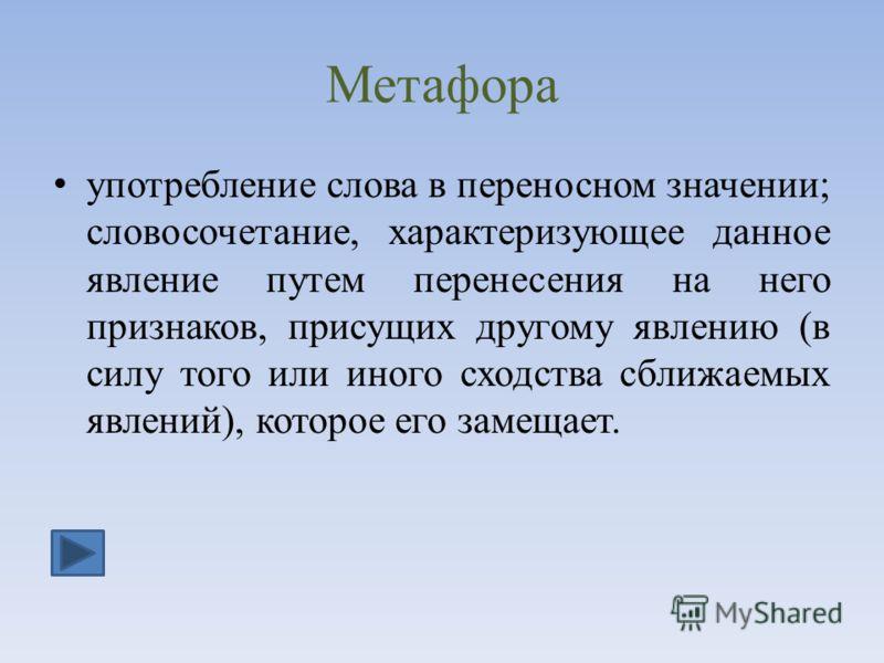 Метафора употребление слова в переносном значении; словосочетание, характеризующее данное явление путем перенесения на него признаков, присущих другому явлению (в силу того или иного сходства сближаемых явлений), которое его замещает.
