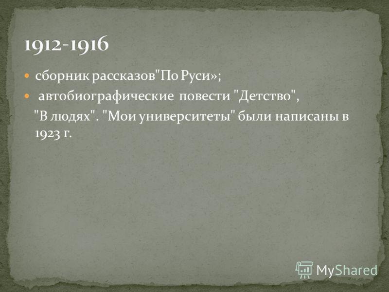 сборник рассказовПо Руси»; автобиографические повести Детство, В людях. Мои университеты были написаны в 1923 г.