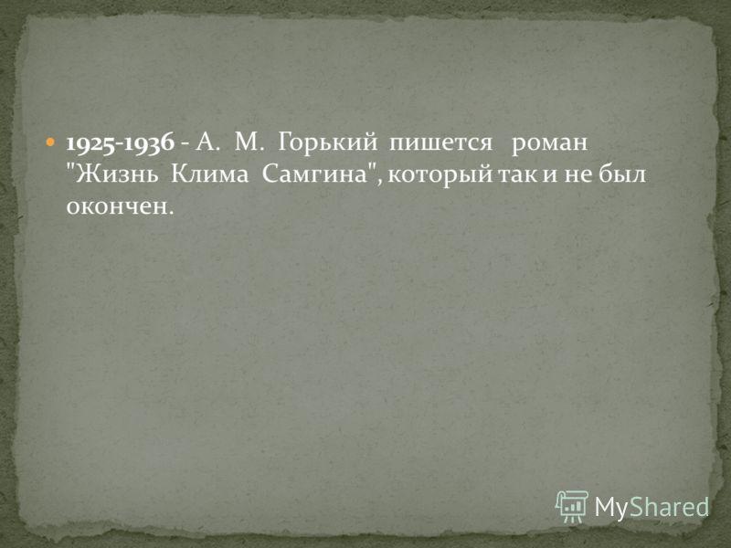 1925-1936 - A. M. Горький пишется роман Жизнь Клима Самгина, который так и не был окончен.
