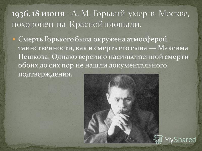 Смерть Горького была окружена атмосферой таинственности, как и смерть его сына Максима Пешкова. Однако версии о насильственной смерти обоих до сих пор не нашли документального подтверждения.