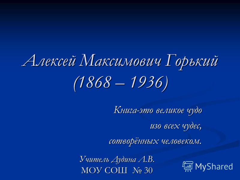 Алексей Максимович Горький (1868 – 1936) Книга-это великое чудо изо всех чудес, сотворённых человеком. Учитель Дудина Л.В. МОУ СОШ 30
