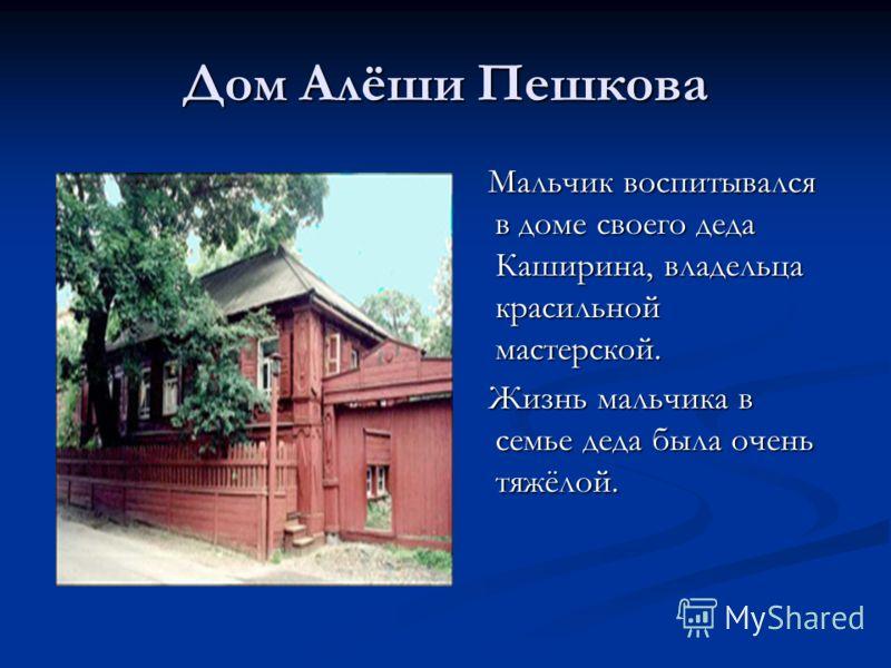 Дом Алёши Пешкова Мальчик воспитывался в доме своего деда Каширина, владельца красильной мастерской. Жизнь мальчика в семье деда была очень тяжёлой.