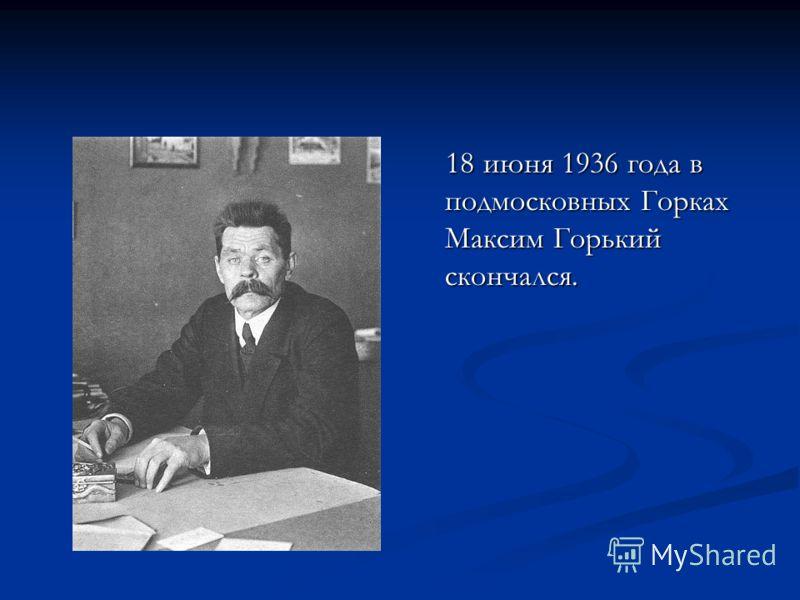 18 июня 1936 года в подмосковных Горках Максим Горький скончался.