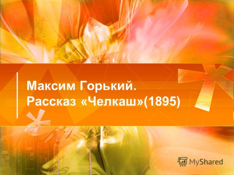 Максим Горький. Рассказ «Челкаш»(1895)