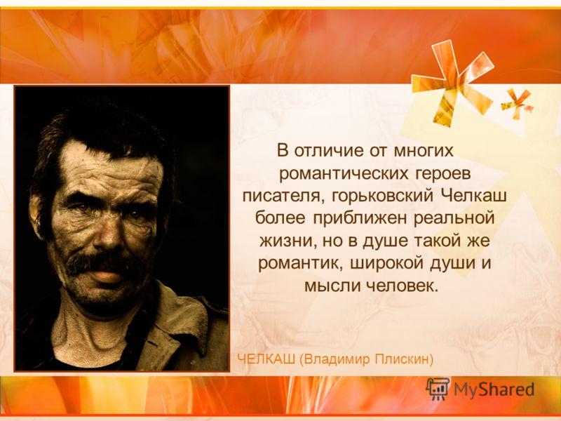 В отличие от многих романтических героев писателя, горьковский Челкаш более приближен реальной жизни, но в душе такой же романтик, широкой души и мысли человек. ЧЕЛКАШ (Владимир Плискин)
