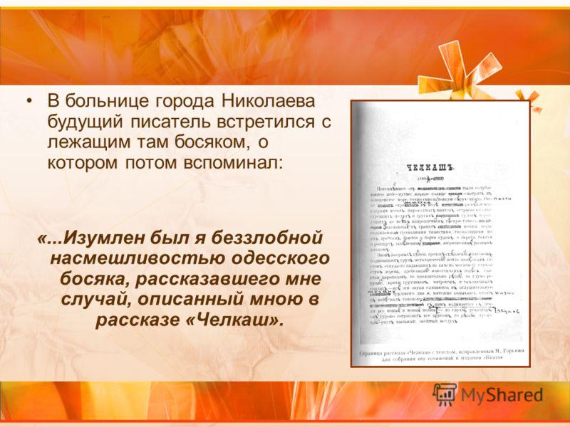 В больнице города Николаева будущий писатель встретился с лежащим там босяком, о котором потом вспоминал: «...Изумлен был я беззлобной насмешливостью одесского босяка, рассказавшего мне случай, описанный мною в рассказе «Челкаш».