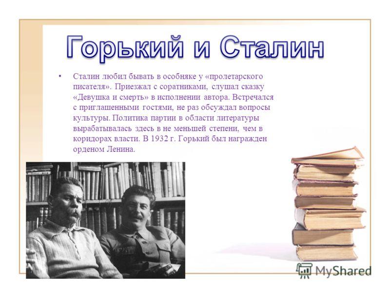Сталин любил бывать в особняке у «пролетарского писателя». Приезжал с соратниками, слушал сказку «Девушка и смерть» в исполнении автора. Встречался с приглашенными гостями, не раз обсуждал вопросы культуры. Политика партии в области литературы выраба