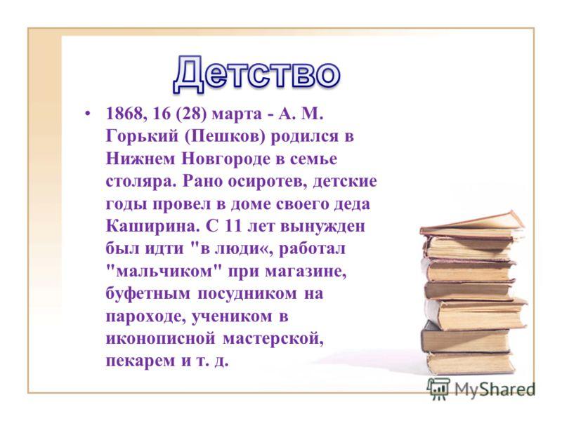 1868, 16 (28) марта - A. M. Горький (Пешков) родился в Нижнем Новгороде в семье столяра. Рано осиротев, детские годы провел в доме своего деда Каширина. С 11 лет вынужден был идти