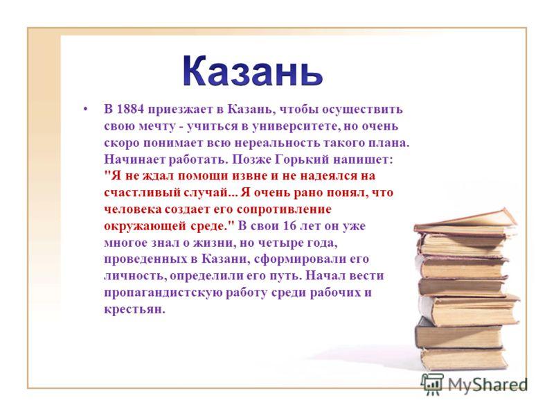 В 1884 приезжает в Казань, чтобы осуществить свою мечту - учиться в университете, но очень скоро понимает всю нереальность такого плана. Начинает работать. Позже Горький напишет: