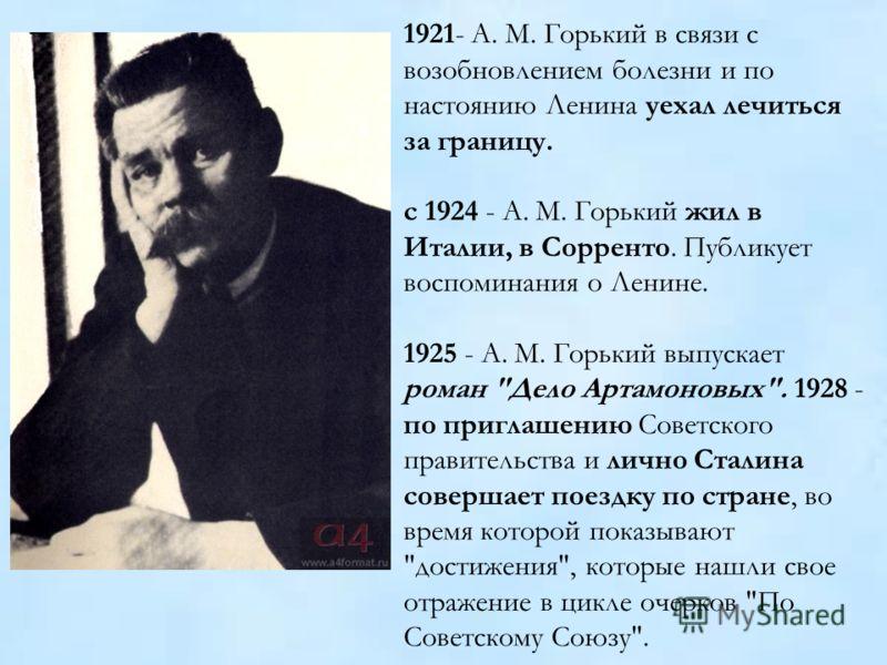 1921- A. M. Горький в связи с возобновлением болезни и по настоянию Ленина уехал лечиться за границу. с 1924 - A. M. Горький жил в Италии, в Сорренто. Публикует воспоминания о Ленине. 1925 - A. M. Горький выпускает роман