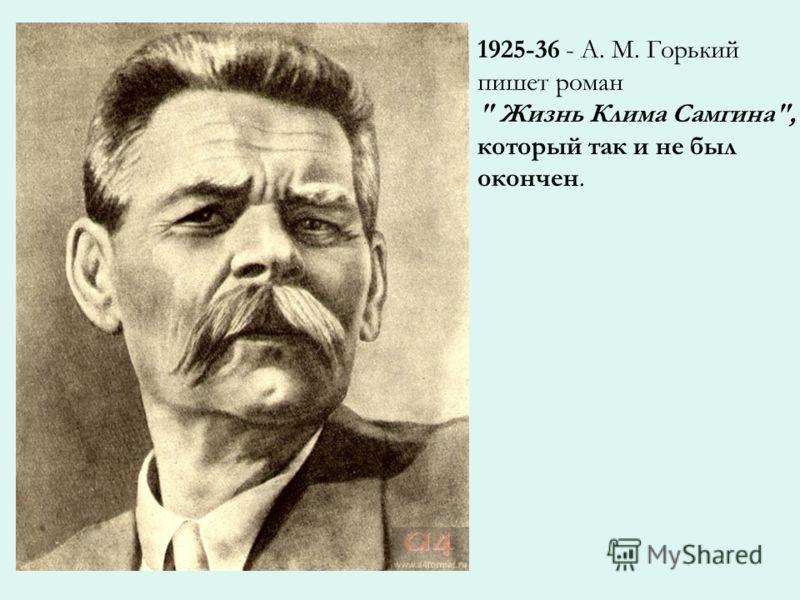 1925-36 - A. M. Горький пишет роман  Жизнь Клима Самгина, который так и не был окончен.