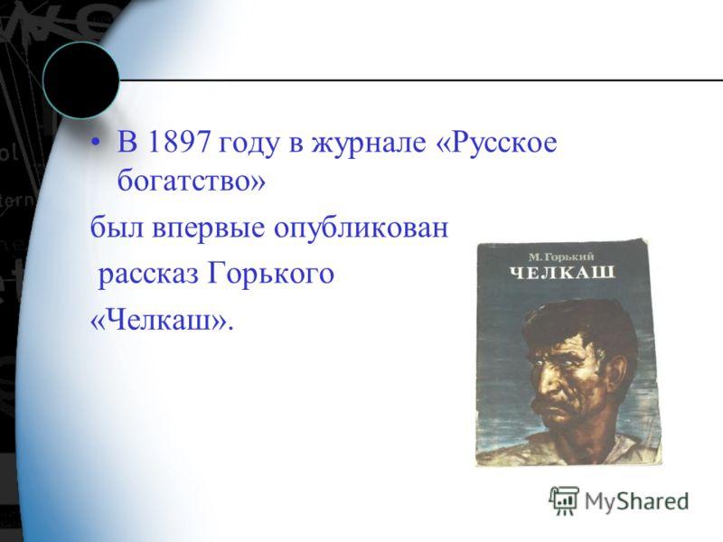В 1897 году в журнале «Русское богатство» был впервые опубликован рассказ Горького «Челкаш».