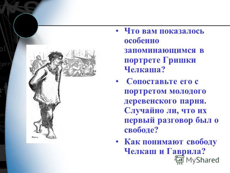 Что вам показалось особенно запоминающимся в портрете Гришки Челкаша? Сопоставьте его с портретом молодого деревенского парня. Случайно ли, что их первый разговор был о свободе? Как понимают свободу Челкаш и Гаврила?