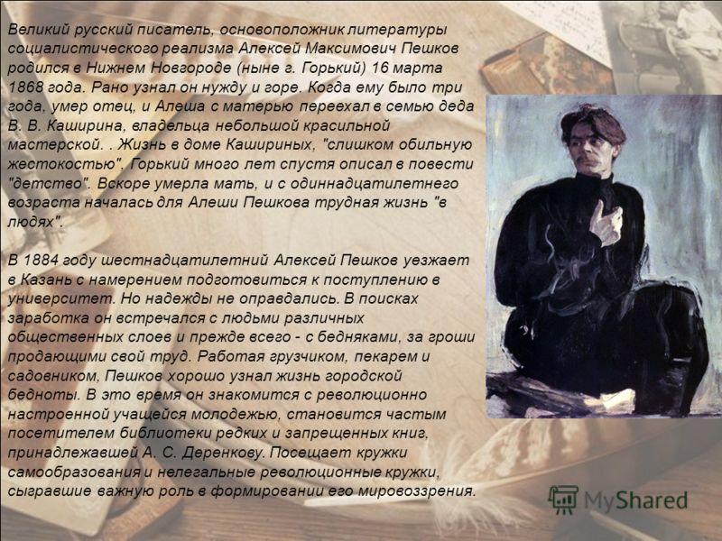 Великий русский писатель, основоположник литературы социалистического реализма Алексей Максимович Пешков родился в Нижнем Новгороде (ныне г. Горький) 16 марта 1868 года. Рано узнал он нужду и горе. Когда ему было три года, умер отец, и Алеша с матерь
