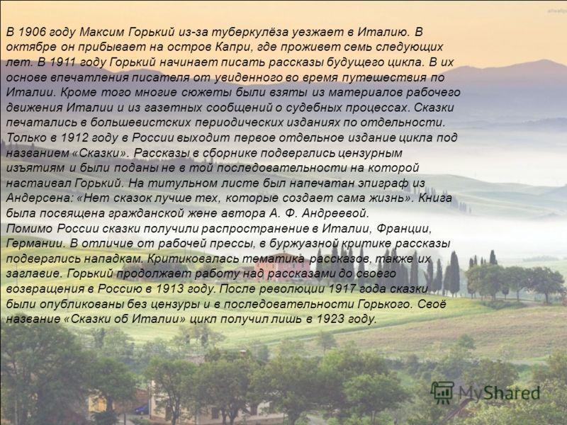 В 1906 году Максим Горький из-за туберкулёза уезжает в Италию. В октябре он прибывает на остров Капри, где проживет семь следующих лет. В 1911 году Горький начинает писать рассказы будущего цикла. В их основе впечатления писателя от увиденного во вре