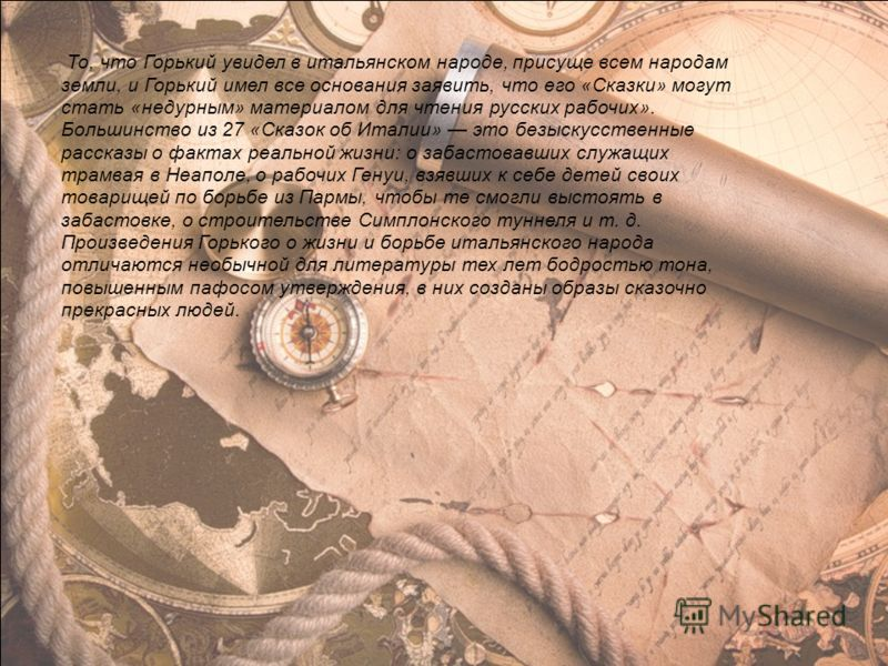 То, что Горький увидел в итальянском народе, присуще всем народам земли, и Горький имел все основания заявить, что его «Сказки» могут стать «недурным» материалом для чтения русских рабочих». Большинство из 27 «Сказок об Италии» это безыскусственные р