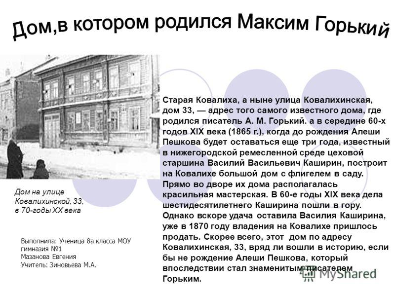 Старая Ковалиха, а ныне улица Ковалихинская, дом 33, адрес того самого известного дома, где родился писатель А. М. Горький. а в середине 60-х годов XIX века (1865 г.), когда до рождения Алеши Пешкова будет оставаться еще три года, известный в нижегор