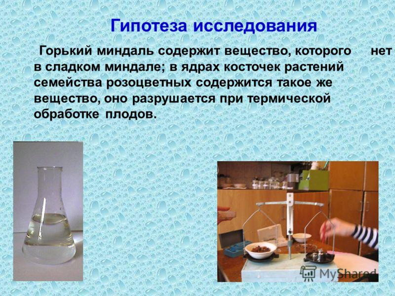 Гипотеза исследования Горький миндаль содержит вещество, которого нет в сладком миндале; в ядрах косточек растений семейства розоцветных содержится такое же вещество, оно разрушается при термической обработке плодов.
