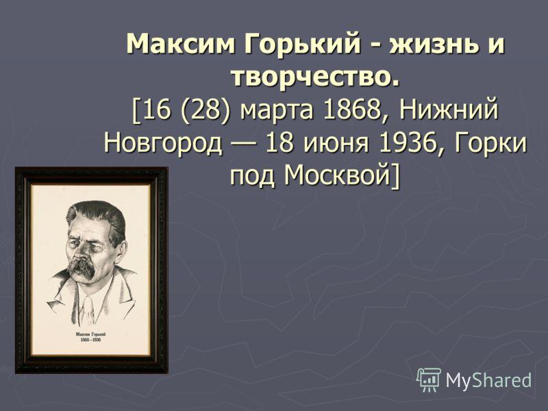Максим Горький - жизнь и творчество. [16 (28) марта 1868, Нижний Новгород 18 июня 1936, Горки под Москвой]