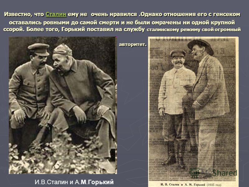 Известно, что Сталин ему не очень нравился.Однако отношения его с генсеком оставались ровными до самой смерти и не были омрачены ни одной крупной ссорой. Более того, Горький поставил на службу сталинскому режиму свой огромный авторитет. Сталин И.В.Ст