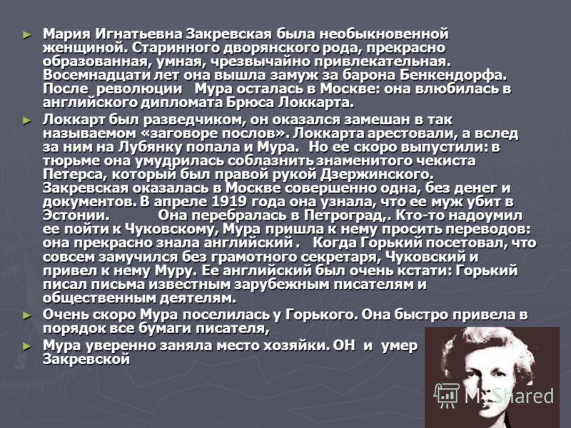 Мария Игнатьевна Закревская была необыкновенной женщиной. Старинного дворянского рода, прекрасно образованная, умная, чрезвычайно привлекательная. Восемнадцати лет она вышла замуж за барона Бенкендорфа. После революции Мура осталась в Москве: она влю