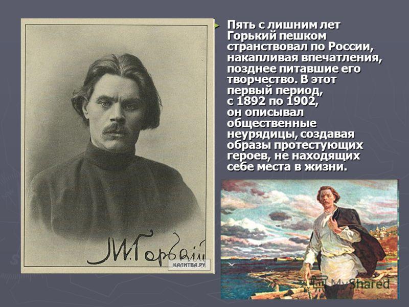 Пять с лишним лет Горький пешком странствовал по России, накапливая впечатления, позднее питавшие его творчество. В этот первый период, с 1892 по 1902, он описывал общественные неурядицы, создавая образы протестующих героев, не находящих себе места в