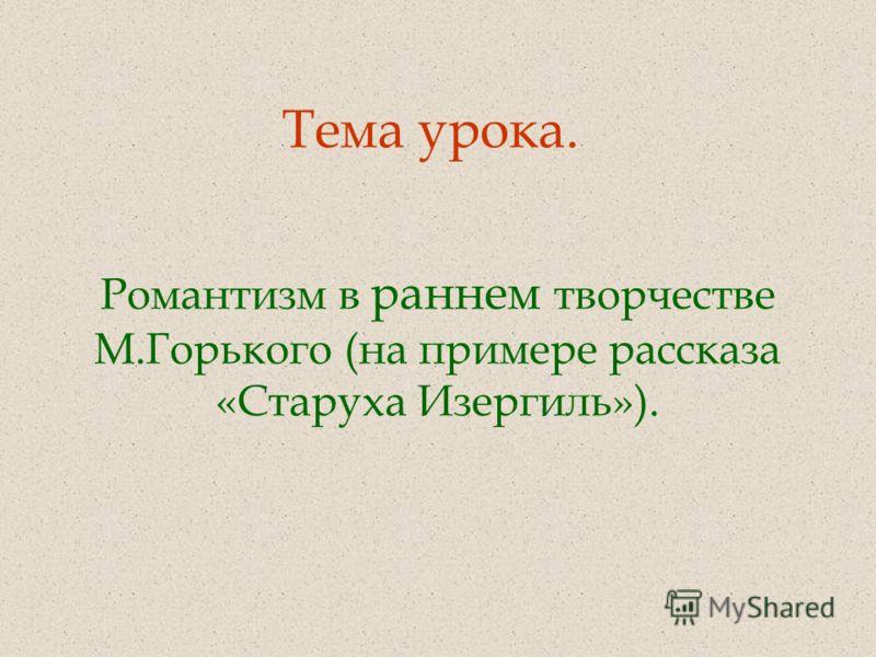 Тема урока. Романтизм в раннем творчестве М.Горького (на примере рассказа «Старуха Изергиль»).