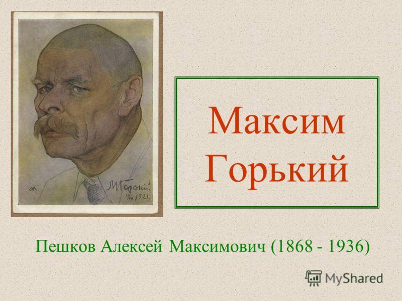 Максим Горький Пешков Алексей Максимович (1868 - 1936)