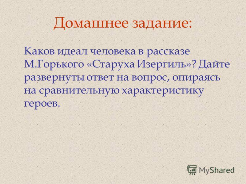 Домашнее задание: Каков идеал человека в рассказе М.Горького «Старуха Изергиль»? Дайте развернуты ответ на вопрос, опираясь на сравнительную характеристику героев.