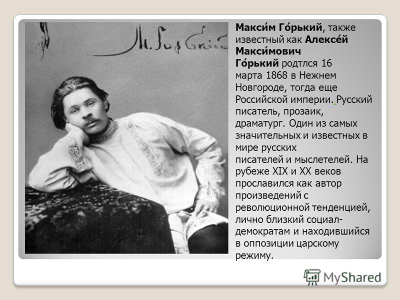 Макси́м Го́рький, также известный как Алексе́й Макси́мович Го́рький родтлся 16 марта 1868 в Нежнем Новгороде, тогда еще Российской империи. Русский писатель, прозаик, драматург. Один из самых значительных и известных в мире русских писателей и мыслет