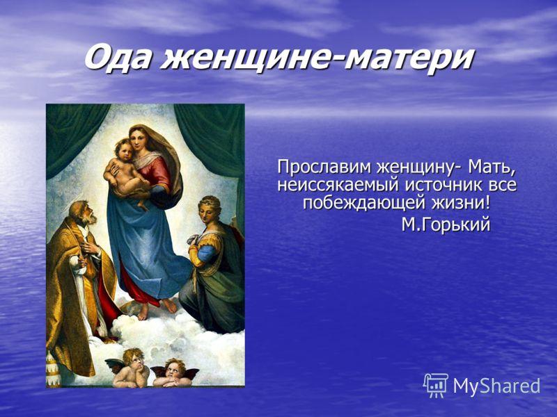 Ода женщине-матери Прославим женщину- Мать, неиссякаемый источник все побеждающей жизни! М.Горький