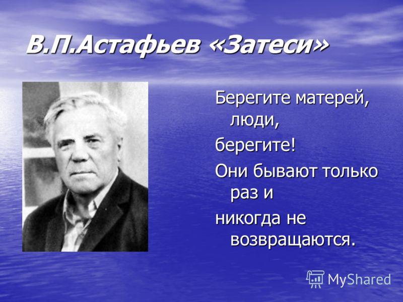 В.П.Астафьев «Затеси» Берегите матерей, люди, берегите! Они бывают только раз и никогда не возвращаются.