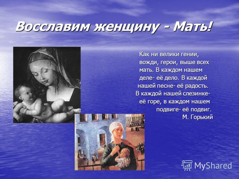 Восславим женщину - Мать! Как ни велики гении, Как ни велики гении, вожди, герои, выше всех вожди, герои, выше всех мать. В каждом нашем мать. В каждом нашем деле- её дело. В каждой деле- её дело. В каждой нашей песне- её радость. нашей песне- её рад