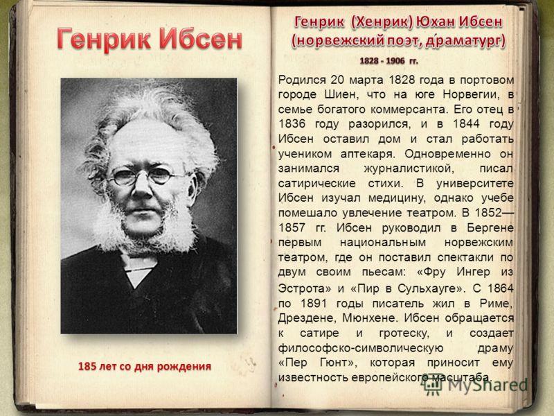 Родился 20 марта 1828 года в портовом городе Шиен, что на юге Норвегии, в семье богатого коммерсанта. Его отец в 1836 году разорился, и в 1844 году Ибсен оставил дом и стал работать учеником аптекаря. Одновременно он занимался журналистикой, писал са