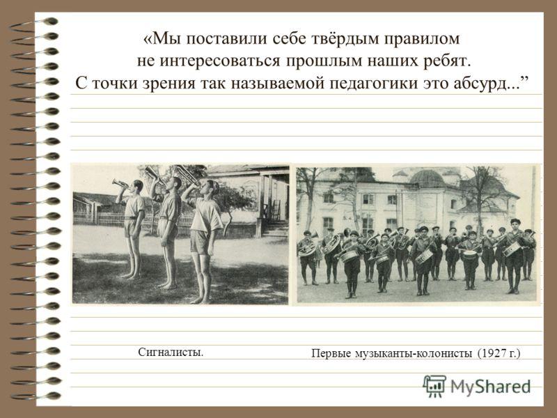 «Мы поставили себе твёрдым правилом не интересоваться прошлым наших ребят. С точки зрения так называемой педагогики это абсурд... Сигналисты. Первые музыканты-колонисты (1927 г.)