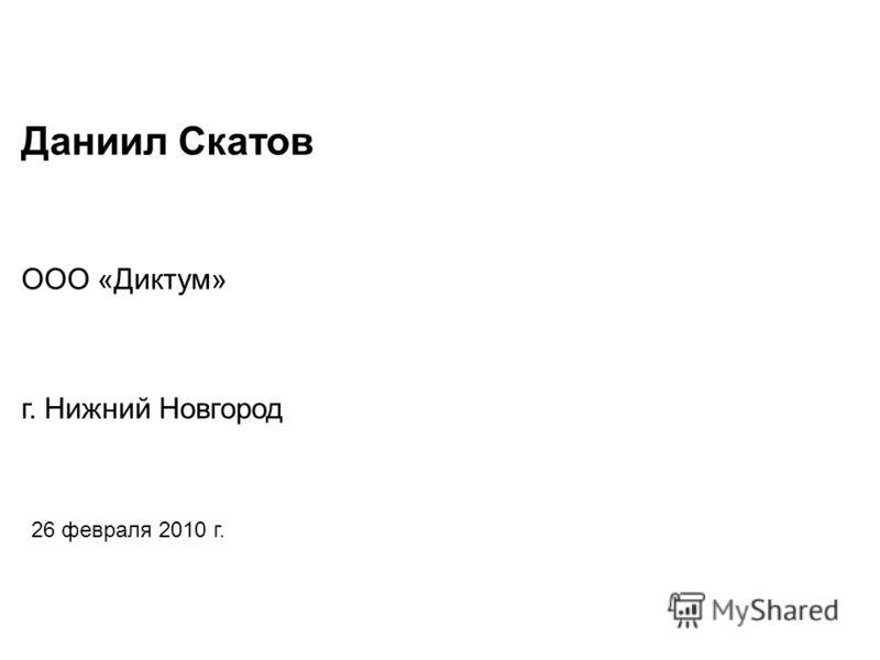 Даниил Скатов 26 февраля 2010 г. ООО «Диктум» г. Нижний Новгород