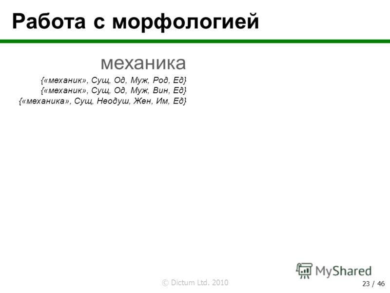 © Dictum Ltd. 2010 23 / 46 Работа с морфологией механика {«механик», Сущ, Од, Муж, Род, Ед} {«механик», Сущ, Од, Муж, Вин, Ед} {«механика», Сущ, Неодуш, Жен, Им, Ед}